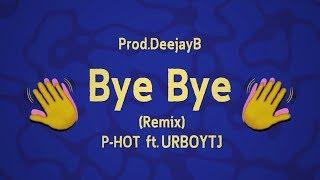 Bye Bye (Remix) - P-HOT ft. UrboyTJ - Prod.DeejayB [ Official lyric ]