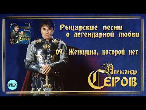 Александр Серов - Женщина которой нет Альбом Рыцарские песни о легендарной любви