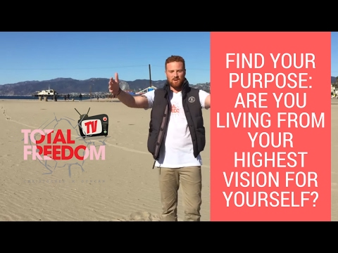 Find Your Purpose: Are You Living From Your Highest Vision For Yourself? | Total Freedom TV