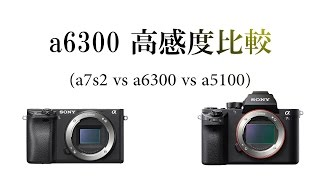 SONY α6300 高感度比較- Lowlight comparison -(a6300 vs a7s2 vs a5100)