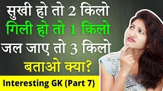 सुखी हो तो 2 किलो, गीली  हो तो 1 किलो, और जल जाए तो 3 किलो बताओ क्या | Interesting GK | Part 7 | GK