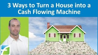 3 Ways to Turn a House into a Cash Flowing Machine