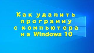 Как удалить программу с компьютера на Windows 10