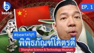 #beartaiบุก พิพิธภัณฑ์โคตรดี!! EP. 1 Shanghai Science and Technology Museum