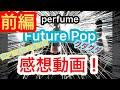 【前編】perfume Future Pop 感想動画