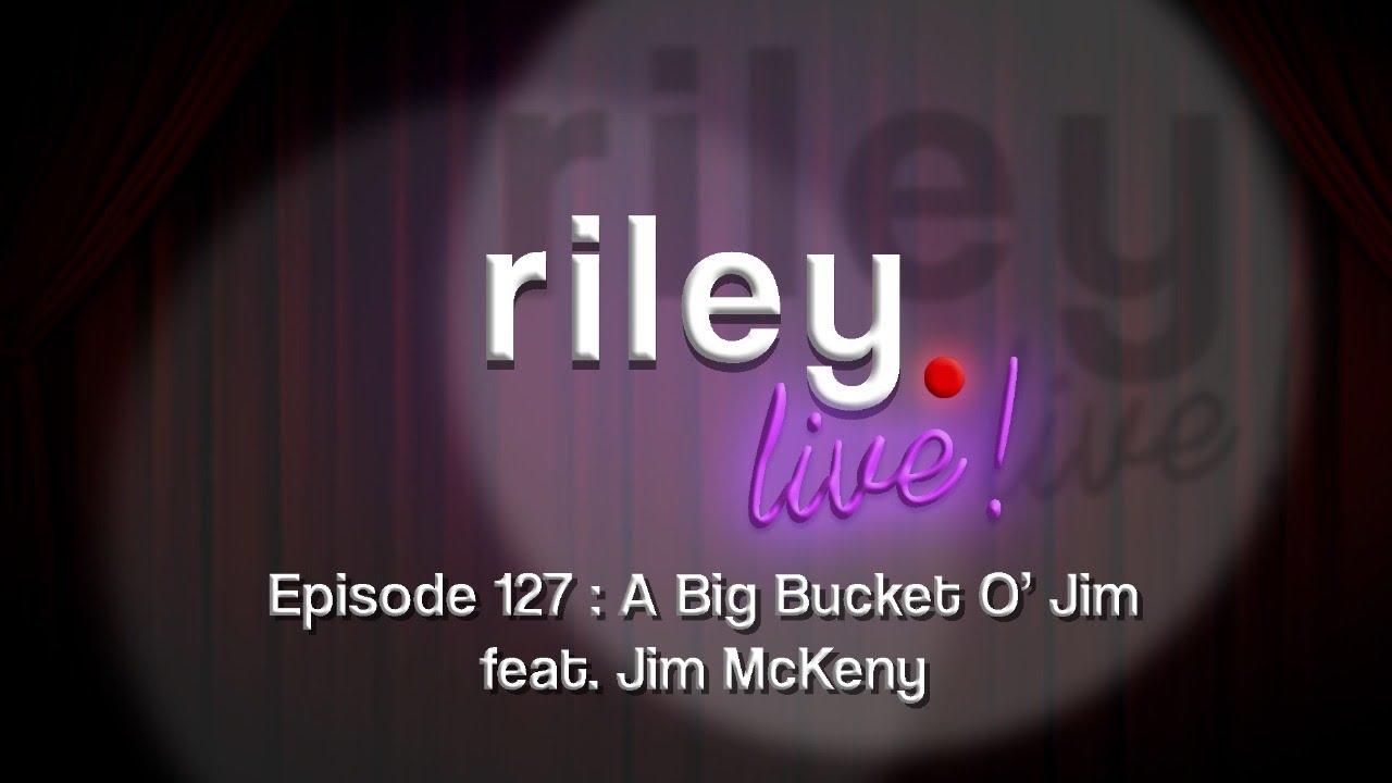 rileyLive!Episode 127: A Big Bucket O' Jim