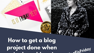 How to get a blog project done when you're busy blogging - BLOGGING TIPS #BLOGFIXFRIDAY