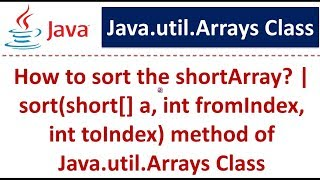 How to sort the shortArray? | sort(short[] a, int fromIndex, int toIndex) method Java.util.Arrays