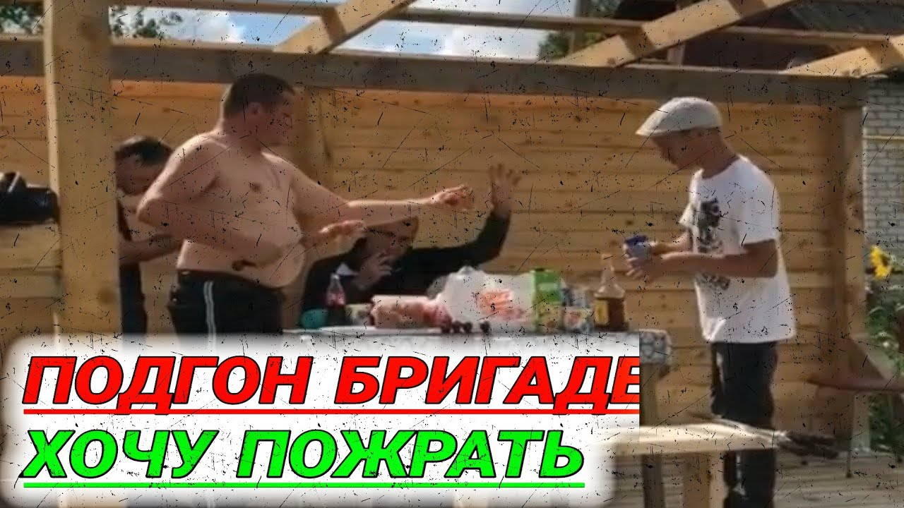 Гриша привез подгон БРИГАДЕ хочу пожрать/ХОЧУ ПОЖРАТЬ