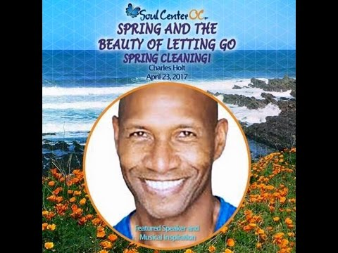 SOUL CENTER OC - SPRING & THE BEAUTY OF LETTING GO - Charles Holt April 23, 2017
