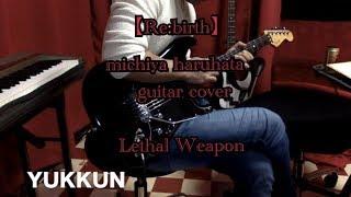 【Re:birth】michiya haruhata 春畑道哉 さん Lethal Weapon  guitar yukkun