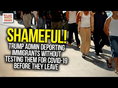 SHAMEFUL! Trump Admin Deporting Immigrants Without Testing Them For COVID-19 Before They Leave