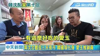 20190508中天新聞 與沈合體逛三民夜市 韓國瑜化身「愛玉推銷員」