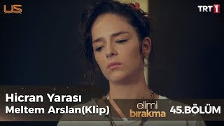 Hicran Yarası - Meltem Arslan  - Elimi Bırakma 45. Bölüm