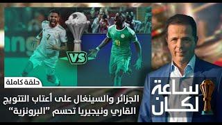 #ساعة_لكان .. الجزائر والسينغال على أعتاب التتويج القاري ونيجيريا تحسم