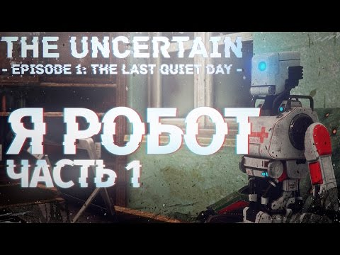 Я РОБОТ - The Uncertain: Episode 1 - The Last Quiet Day Прохождение На Русском №1