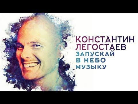 Константин Легостаев - Запускай в небо музыку