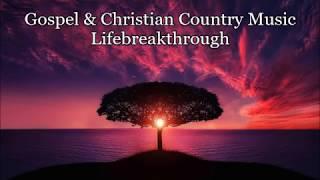 Gospel & Christian Country Music 3 Hours - Lifebreakthrough