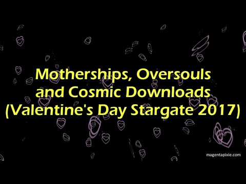 Motherships, Oversouls and Cosmic Downloads (Valentine's Day Stargate 2017)