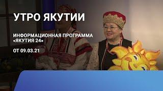 Утро Якутии. 09 марта 2021 года. Информационная программа «Якутия 24»