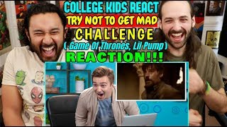 College Kids React To TRY NOT TO GET MAD CHALLENGE (Game Of Thrones, Lil Pump) - REACTION!!!
