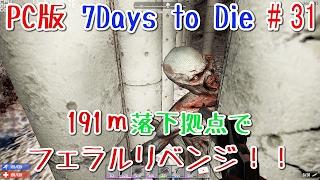 【7DAYS TO DIE 実況】191m落下拠点でフェラルリベンジ!#31【PC版 α15】/1080p 60fps