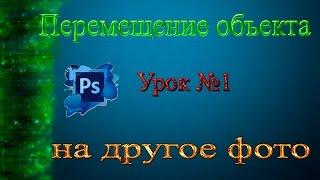 Adobe Photoshop CS6 ВидеоУрок №1__| Как перенести объект на другое фото |______СпОсОб 1______
