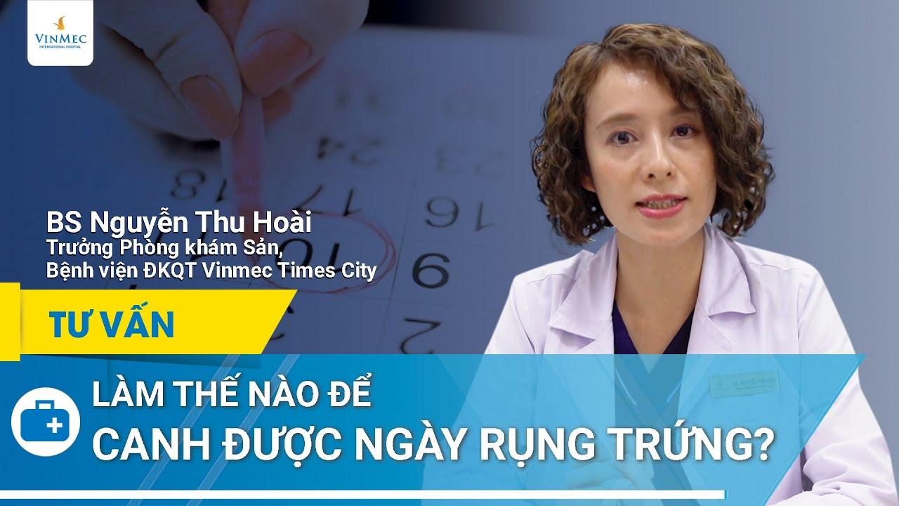 Canh ngày rụng trứng chính xác, dễ có thai | BS Nguyễn Thu Hoài, BV Vinmec Times City (Hà Nội)