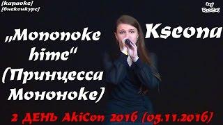 """ВНЕКОНКУРС-КАРАОКЕ - Kseona – """"Mononoke hime"""" (Принцесса Мононоке) [2 ДЕНЬ AkiCon 2016 (05.11.2016)]"""