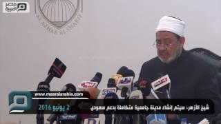بالفيديو| شيخ الأزهر: إنشاء مدينة جامعية متكاملة بدعم سعودي