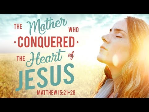 Mother's Day Sermon - The Mother That Conquered the Heart of Jesus - Matthew 15:21-28