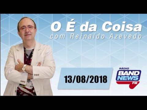 O É da Coisa, com Reinaldo Azevedo - 13/08/2018