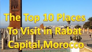 The Top 10 Places To Visit in Rabat  Capital, Morocco