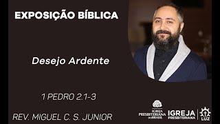 Desejo Ardente- 1 Pedro 2.1-3 - Rev. Miguel C. S. Júnior