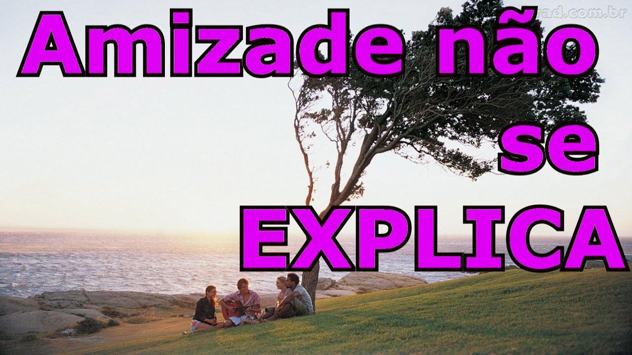 Mensagem Sobre Amizade Sincera: AMIZADE NÃO SE EXPLICA