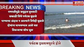 #*गणपतीपुळे समुद्रात बुधवारी सकाळी तिघे पर्यटक बुडाले* sharvari pawar director