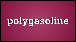 Polygasoline Meaning