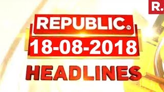 Latest News Headlines - Republic TV | 18-08-2018