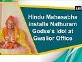 Hindu Mahasabha installs Nathuram Godse's idol at Gwalior Office - Madhya Pradesh News