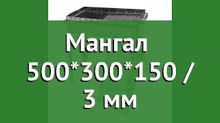 Мангал Добрый Жар 500300150  3 мм обзор ДБТ0078 бренд Добрый Жар производитель ПК Добрый Жар