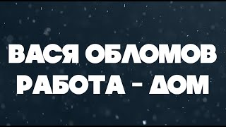Вася Обломов - Работа-Дом (lyric video)