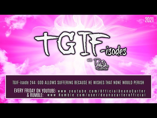 TGIF-isode 244: GOD ALLOWS SUFFERING BECAUSE HE WISHES THAT NONE WOULD PERISH