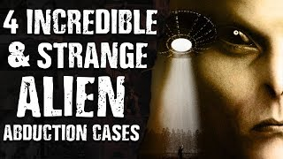 4 INCREDIBLE & STRANGE ALIEN ABDUCTION ENCOUNTER CASES