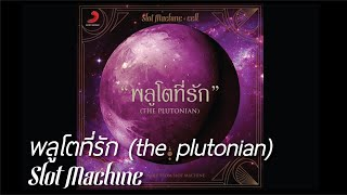 Repeat youtube video [Audio] Slot Machine - พลูโตที่รัก (the plutonian)