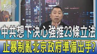 【週末開講】中共想下決心強推23條立法 止暴制亂北京政府準備出手?