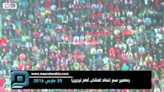 مصر العربية   جماهير مصر تساند المنتخب أمام نيجيريا