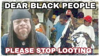Dear Black People!! Please Stop Looting!!