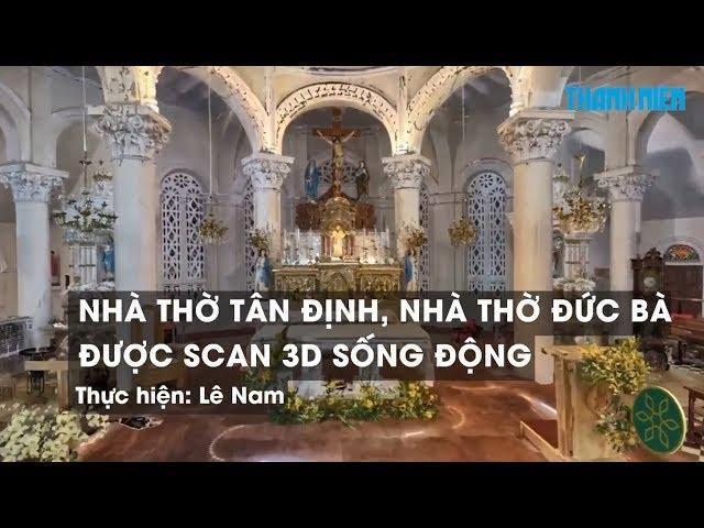 Nhà thờ Tân Định, nhà thờ Đức Bà được scan 3D sống động