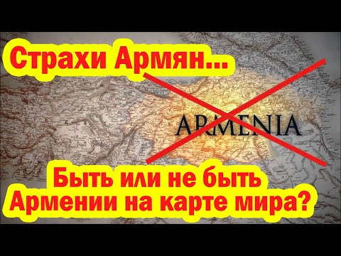Страхи Армян - Быть или не быть Армении на карте мира?