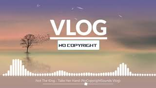 Not The King - Take Her Hand | Free Music For Vlogs